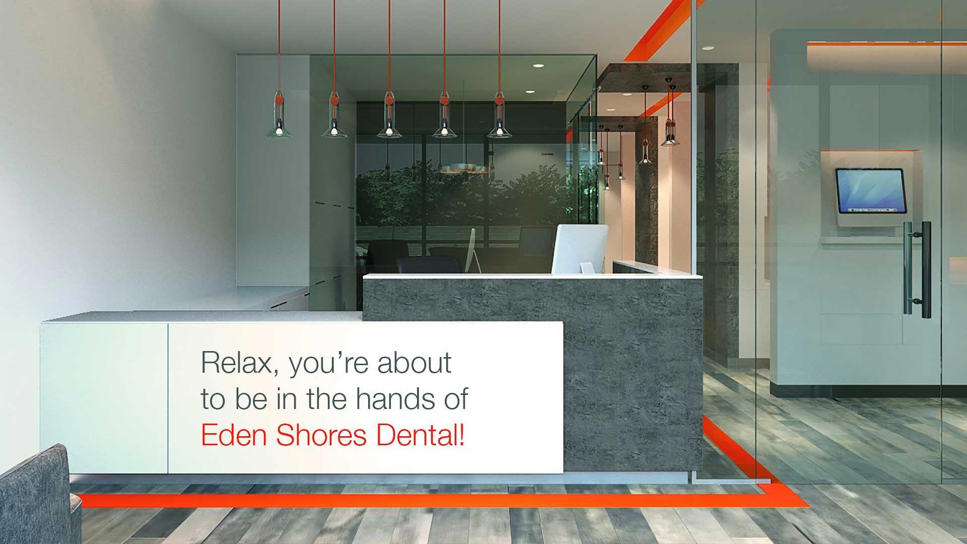 Relax, you're about to be in the hands of Eden Shores Dental